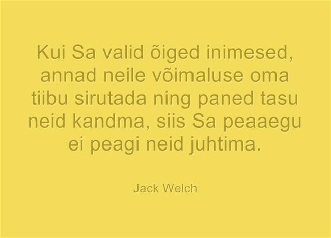 Kui Sa valid õiged inimesed, annad neile võimaluse oma tiibu sirutada ning paned tasu neid kandma, siis Sa peaaegu ei peagi neid juhtima. - Jack Welch