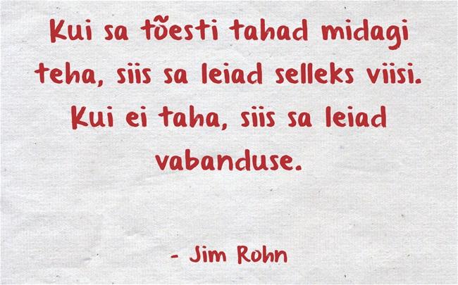 Kui Sa tõesti tahad midagi teha, siis Sa leiad selleks viisi. Kui ei taha, siis Sa leiad vabanduse. - Jim Rohn