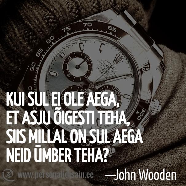 Kui sul ei ole aega, et asju õigesti teha, siis millal on Sul aega neid ümber teha? - John Wooden