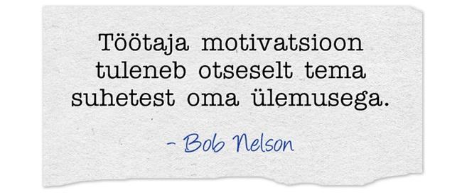 Töötaja motivatsioon tuleneb otseselt tema suhetest oma ülemusega. -Bob Nelson
