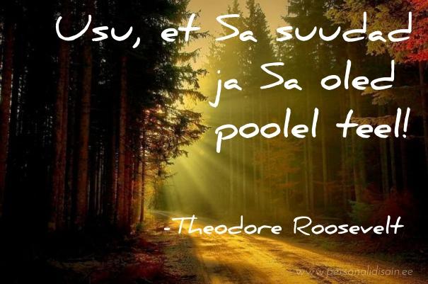 Usu, et sa suudad ja Sa oled poolel teel! - Theodore Roosevelt