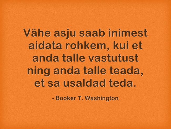 Vähe asju saab inimest aidata rohkem, kui anda talle vastutust ning anda talle teada, et Sa usaldad teda. - Booker T. Washington