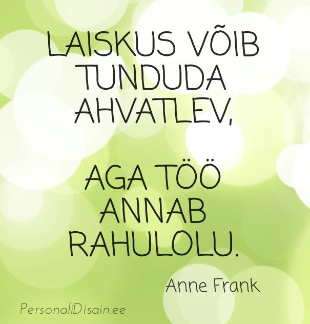 Laiskus võib tunduda ahvatlev, aga töö annab rahuolu. - Anne Frank