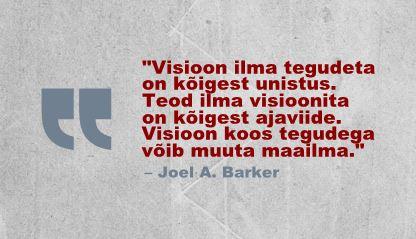 Visioon ilma tegudeta on kõigest unistus. Teod ilma visioonita on kõigest ajaviide. Visioon koos tegudega võib muuta maailma. - Joel A. Barker