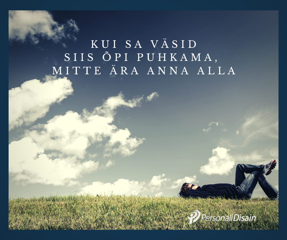 Kui väsid, siis õpi puhkama, mitte ära anna alla_personalidisain